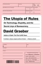 The Utopia of Rules - On Technology, Stupidity, and the Secret Joys of Bureaucracy ebook by David Graeber