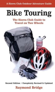 Bike Touring - The Sierra Club Guide to Travel on Two Wheels ebook by Raymond Bridge