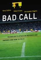 Bad Call - Technology's Attack on Referees and Umpires and How to Fix It ebook by Harry Collins, Robert Evans, Christopher Higgins