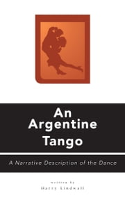 An Argentine Tango - A Narrative Description of the Dance ebook by Lindwall, Harry