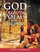 God Inspired Poems for Children ebook by ANGEL M. ALBERTSON