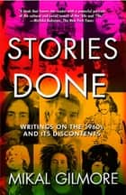 Stories Done - Writings on the 1960s and Its Discontents ebook by Mikal Gilmore