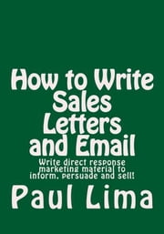 How to Write Sales Letters and Email - Write direct response marketing material to inform, persuade and sell! ebook by Paul Lima