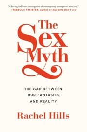 The Sex Myth - The Gap Between Our Fantasies and Reality ebook by Rachel Hills