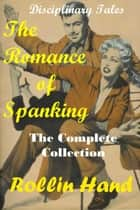 The Romance of Spanking, the complete collection ebook by Rollin Hand