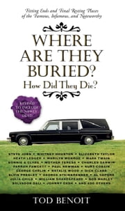 Where Are They Buried? - How Did They Die? Fitting Ends and Final Resting Places of the Famous, Infamous, and Noteworthy (Revised & Updated) ebook by Tod Benoit