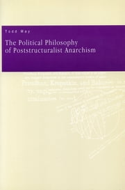 The Political Philosophy of Poststructuralist Anarchism ebook by Todd May