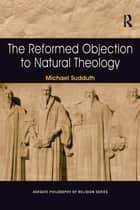 The Reformed Objection to Natural Theology ebook by Michael Sudduth
