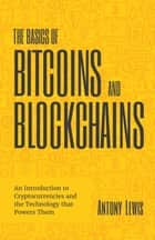 The Basics of Bitcoins and Blockchains - An Introduction to Cryptocurrencies and the Technology that Powers Them ebook by Antony Lewis