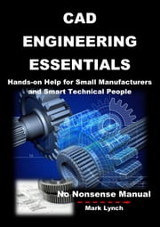 CAD Engineering Essentials: Hands-on Help for Small Manufacturers and Smart Technical People - No Nonsence Manuals, #3 ebook by Mark Lynch