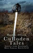 Culloden Tales - Stories from Scotland's Most Famous Battlefield ebook by Hugh G. Allison
