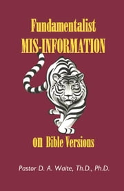 Fundamentalist Mis-Information on Bible Versions ebook by Waite, Th.D., Ph.D., Pastor D. A.
