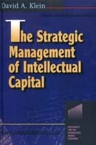 The Strategic Management of Intellectual Capital ebook by David A. Klein