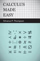 Calculus Made Easy - Being a Very-Simplest Introduction to those Beautiful Methods of Rekoning which are Generally Called by the Terrifying Names of the Differential Calculus and the Integral Calculus ebook by Silvanus P. Thompson