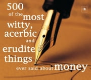 500 of the Most Witty, Acerbic and Erudite Things Ever Said About Money ebook by Philip Jenks