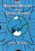The Weekend Witches and Other Stories ebook by Lynne Roberts