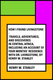 How I Found Livingstone : Travels, adventures, and discoveres in Central Africa, including an account of four months' residence with Dr. Livingstone, by Henry M. Stanley ebook by Henry M. Stanley
