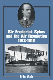 Sir Frederick Sykes and the Air Revolution 1912-1918 ebook by Lieutenant-Colonel Eric Ash