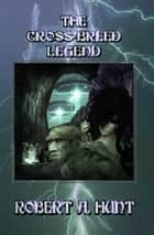 The Cross Breed Legend ebook by Robert A. Hunt
