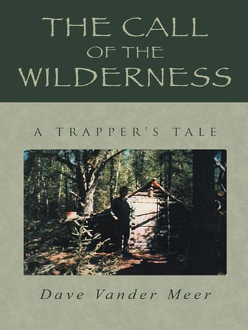 The Call of the Wilderness - A Trapper'S Tale ebook by Dave Vander Meer