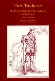 Fort Toulouse - The French Outpost at the Alabamas on the Coosa ebook by Daniel H Thomas, Gregory A. Waselkov