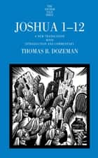 Joshua 1-12 - A New Translation with Introduction and Commentary ebook by Thomas B. Dozeman