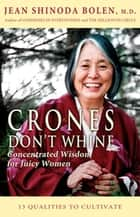 Crones Don't Whine: Concentrated Wisdom for Juicy Women - Concentrated Wisdom for Juicy Women ebook by Jean Shinoda Bolen