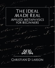 The Ideal Made Real Applied Metaphysics for Beginners (revised edition) ebook by Christian D. Larson