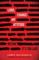 Lord, Change My Attitude - Before It's Too Late ebook by James MacDonald