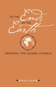 To the Ends of the Earth - Growing the Global Church ebook by Gammill,Richard