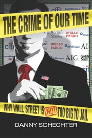 The Crime Of Our Time: Why Wall Street is Not Too Big To Jail ebook by Schechter, Danny