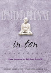 Buddhism in Ten - Easy Lessons for Spiritual Growth ebook by Annellen Simpkins,C. Alexander Simpkins