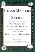 Grand Masters of Sufism, Abdul Qadir Geylani and Ahmed er Rifai (Annotated) - Secret of Secrets and Guidance to Mysticism ebook by Es-Seyyid Es-Shaykh Taner Ansari, Muzeyyen Ansari, David Sander Ph.D.,...