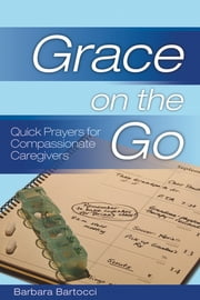 Grace on the Go: Quick Prayers for Compassionate Caregivers - Quick Prayers for Compassionate Caregivers ebook by Barbara Bartocci