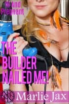 The Builder Nailed Me - 18 And Pregnant ebook by Marlie Jax