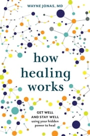 How Healing Works - Get Well and Stay Well Using Your Hidden Power to Heal ebook by Wayne Jonas, M.D.
