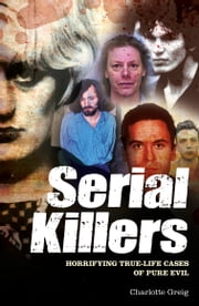 Serial Killers - Horrifying True-Life Cases of Pure Evil ebook by Charlotte Greig