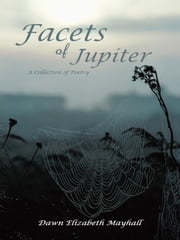 Facets of Jupiter - A Collection of Poetry ebook by Dawn Elizabeth Mayhall