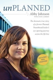 Unplanned - The Dramatic True Story of a Former Planned Parenthood Leader's Eye-Opening Journey across the Life Line ebook by Abby Johnson,Cindy Lambert