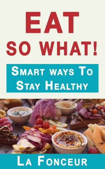 Eat So What! Smart Ways To Stay Healthy ebook by La Fonceur