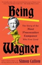 Being Wagner - The Story of the Most Provocative Composer Who Ever Lived ebook by Simon Callow