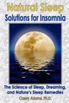 Natural Sleep Solutions for Insomnia - The Science of Sleep, Dreaming, and Nature's Sleep Remedies ebook by Case Adams Naturopath