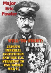 Will-To-Fight: Japan's Imperial Institution And The U.S. Strategy To End World War II ebook by Major Eric S. Fowler