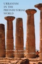 Urbanism in the Preindustrial World - Cross-Cultural Approaches ebook by