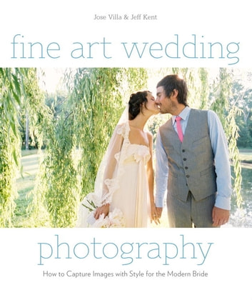 Fine Art Wedding Photography - How to Capture Images with Style for the Modern Bride ebook by Jose Villa,Jeff Kent