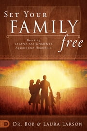 Set Your Family Free - Breaking Satan's Assignments Against Your Household ebook by Bob Larson,Laura Larson