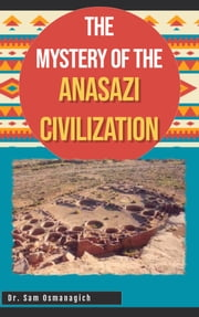The Mystery of the Anasazi Civilization eBook by Dr. Sam Osmanagich