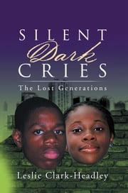 "Silent Dark Cries……………… - ""The Lost Generations"" ebook by Leslie Clark-Headley"