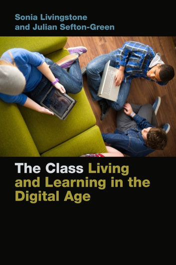 The Class - Living and Learning in the Digital Age ebook by Sonia Livingstone,Julian Sefton-Green