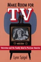 Make Room for TV - Television and the Family Ideal in Postwar America ebook by Lynn Spigel